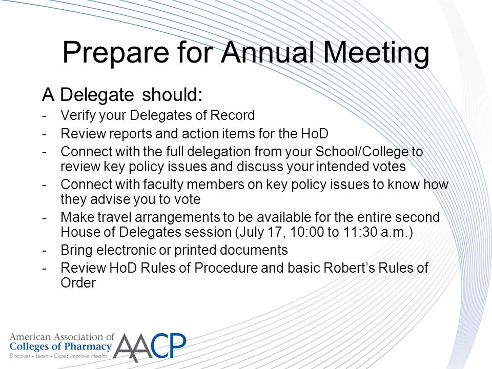 Prepare for Annual Meeting A Delegate should: -Verify your Delegates of Record -Review reports and action items for the HoD -Connect with the full delegation from your School/College to review key policy issues and discuss your intended votes -Connect with faculty members on key policy issues to know how they advise you to vote -Make travel arrangements to be available for the entire second House of Delegates session (July 17, 10:00 to 11:30 a.m.) -Bring electronic or printed documents -Review HoD Rules of Procedure and basic Roberts Rules of Order
