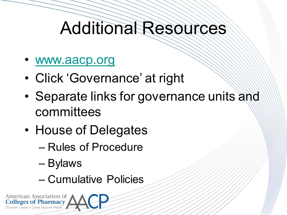 Additional Resources www.aacp.org Click Governance at right Separate links for governance units and committees House of Delegates –Rules of Procedure –Bylaws –Cumulative Policies