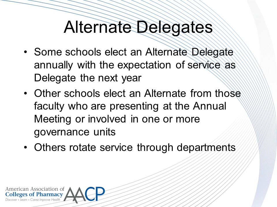 Alternate Delegates Some schools elect an Alternate Delegate annually with the expectation of service as Delegate the next year Other schools elect an Alternate from those faculty who are presenting at the Annual Meeting or involved in one or more governance units Others rotate service through departments