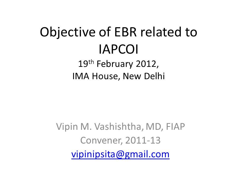 Objective of EBR related to IAPCOI 19 th February 2012, IMA House, New Delhi Vipin M.