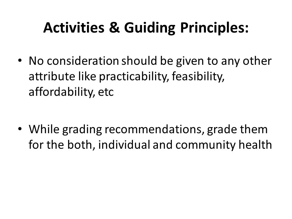 Activities & Guiding Principles: No consideration should be given to any other attribute like practicability, feasibility, affordability, etc While gr