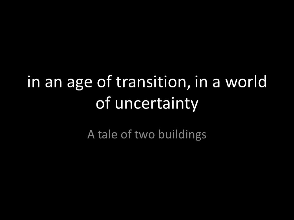 in an age of transition, in a world of uncertainty A tale of two buildings