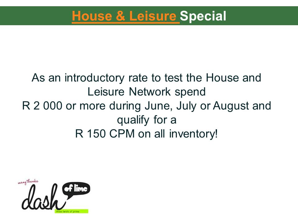 House & Leisure House & Leisure Special As an introductory rate to test the House and Leisure Network spend R 2 000 or more during June, July or August and qualify for a R 150 CPM on all inventory!