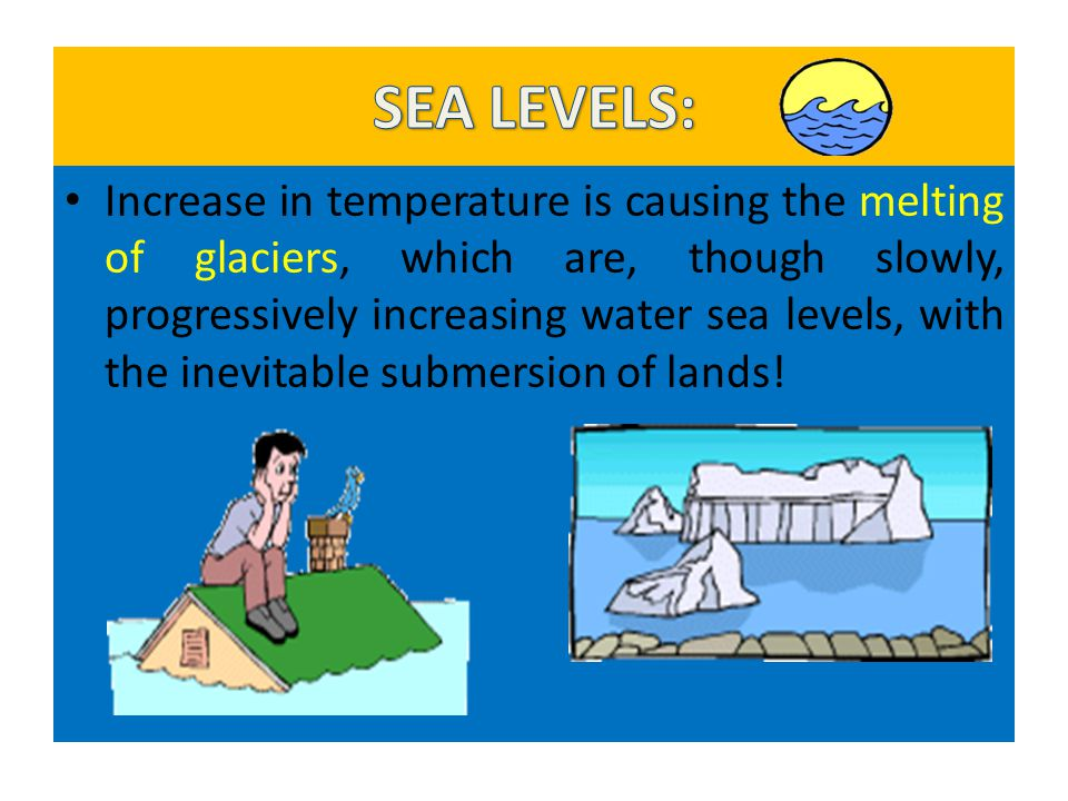 Increase in temperature is causing the melting of glaciers, which are, though slowly, progressively increasing water sea levels, with the inevitable s