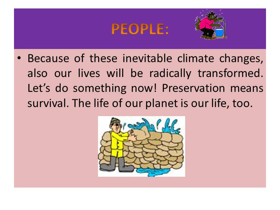 Because of these inevitable climate changes, also our lives will be radically transformed. Lets do something now! Preservation means survival. The lif