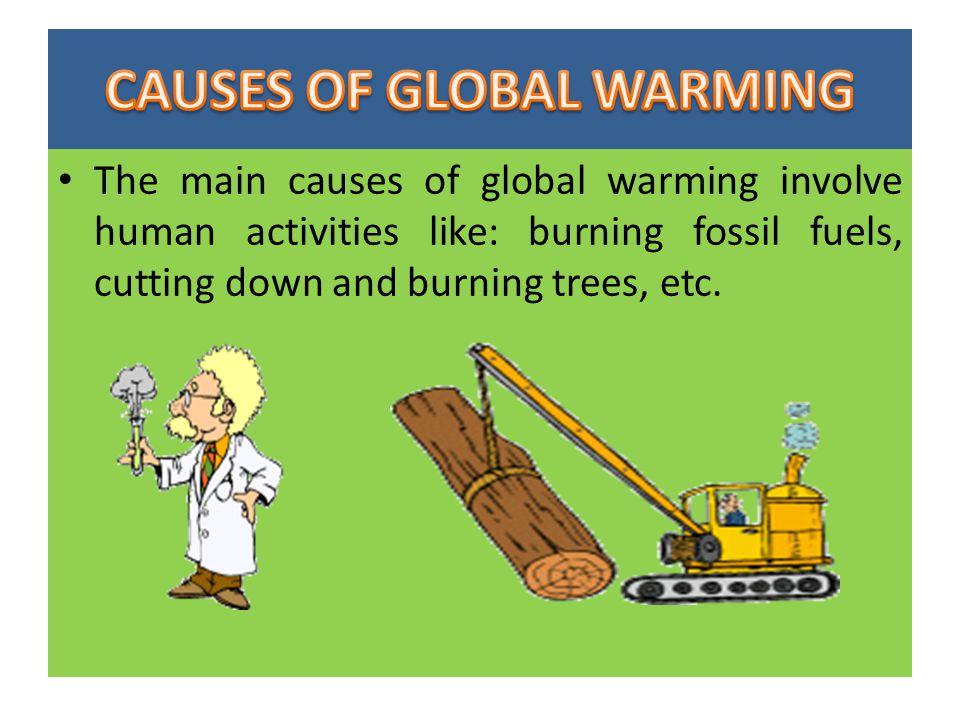 The main causes of global warming involve human activities like: burning fossil fuels, cutting down and burning trees, etc.