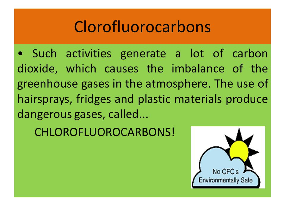 Clorofluorocarbons Such activities generate a lot of carbon dioxide, which causes the imbalance of the greenhouse gases in the atmosphere. The use of