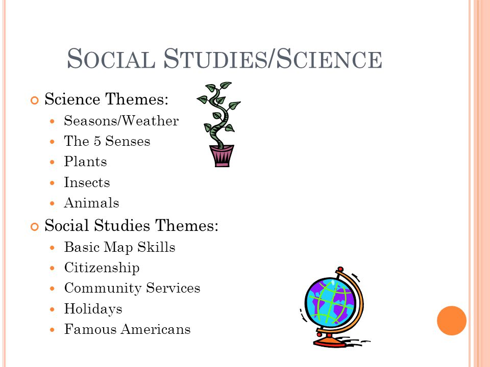 S OCIAL S TUDIES /S CIENCE Science Themes: Seasons/Weather The 5 Senses Plants Insects Animals Social Studies Themes: Basic Map Skills Citizenship Community Services Holidays Famous Americans