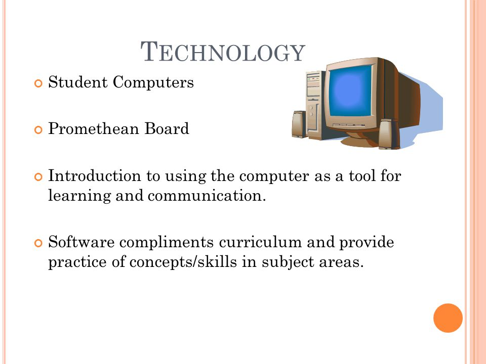T ECHNOLOGY Student Computers Promethean Board Introduction to using the computer as a tool for learning and communication.