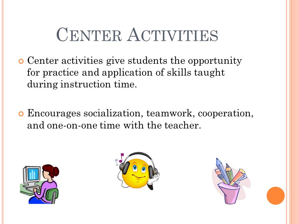 C ENTER A CTIVITIES Center activities give students the opportunity for practice and application of skills taught during instruction time. Encourages