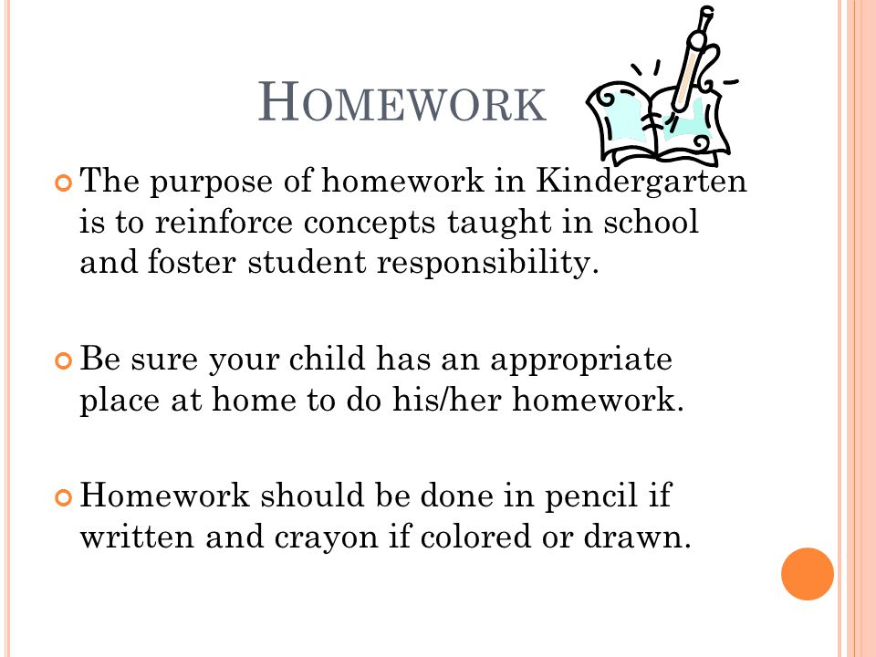 H OMEWORK The purpose of homework in Kindergarten is to reinforce concepts taught in school and foster student responsibility.