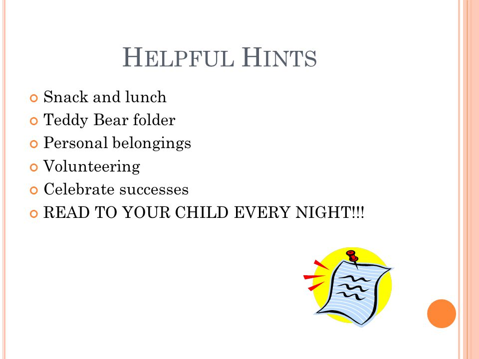 H ELPFUL H INTS Snack and lunch Teddy Bear folder Personal belongings Volunteering Celebrate successes READ TO YOUR CHILD EVERY NIGHT!!!