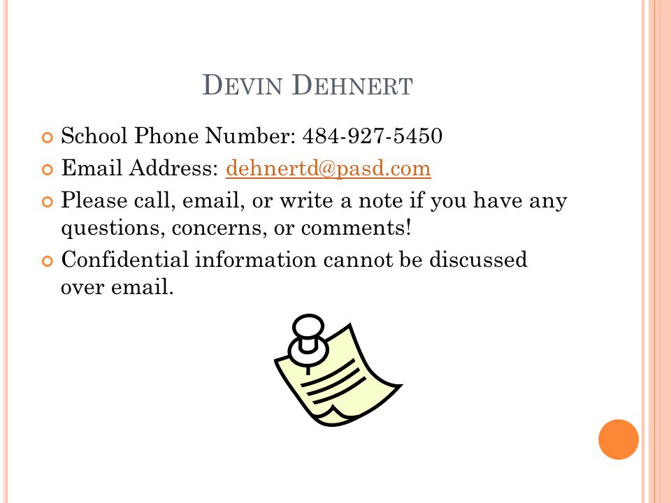 D EVIN D EHNERT School Phone Number: 484-927-5450 Email Address: dehnertd@pasd.comdehnertd@pasd.com Please call, email, or write a note if you have any questions, concerns, or comments.