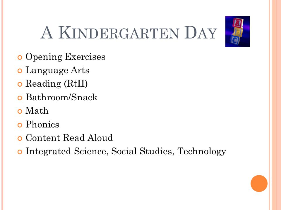 A K INDERGARTEN D AY Opening Exercises Language Arts Reading (RtII) Bathroom/Snack Math Phonics Content Read Aloud Integrated Science, Social Studies,