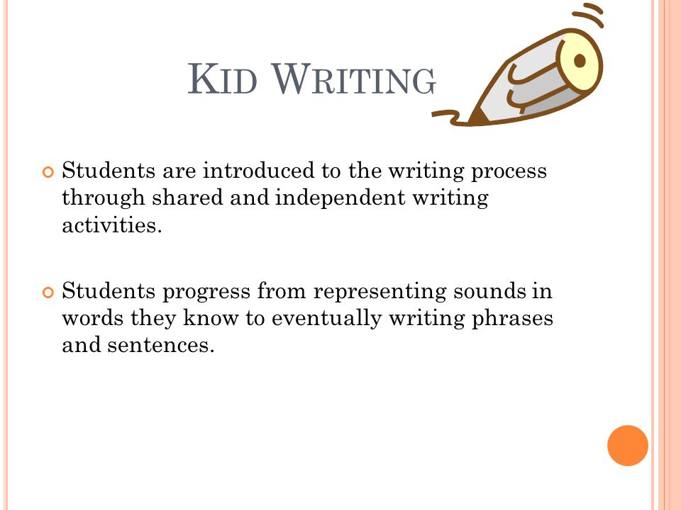 K ID W RITING Students are introduced to the writing process through shared and independent writing activities. Students progress from representing so