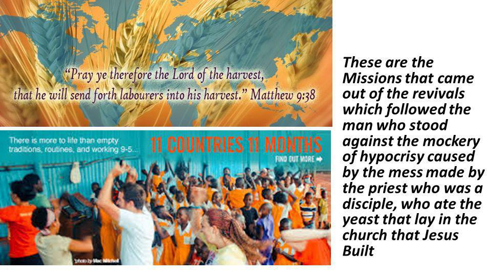 These are the Missions that came out of the revivals which followed the man who stood against the mockery of hypocrisy caused by the mess made by the
