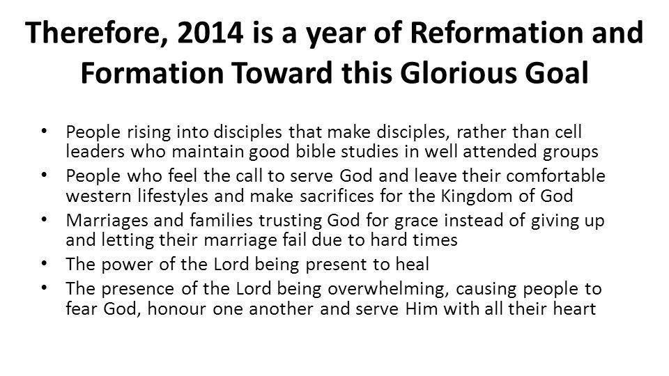 Therefore, 2014 is a year of Reformation and Formation Toward this Glorious Goal People rising into disciples that make disciples, rather than cell le
