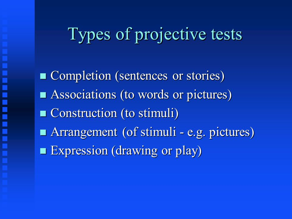 Types of projective tests n Completion (sentences or stories) n Associations (to words or pictures) n Construction (to stimuli) n Arrangement (of stim