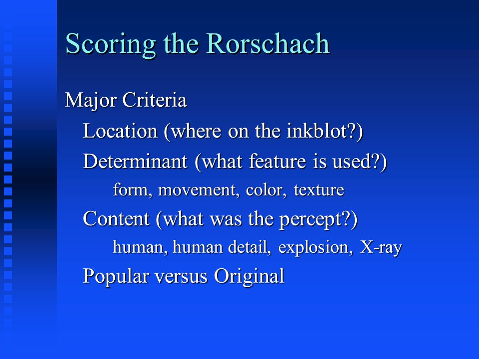 Scoring the Rorschach Major Criteria Location (where on the inkblot?) Determinant (what feature is used?) form, movement, color, texture Content (what
