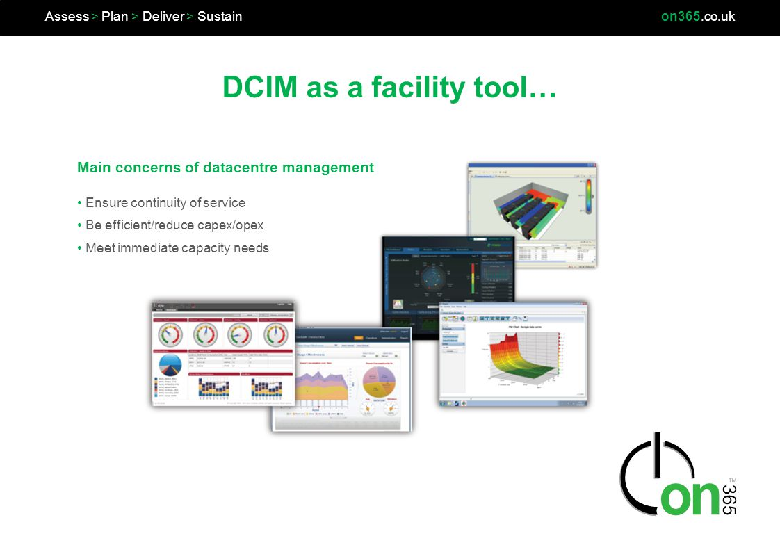 DCIM as a facility tool… Assess > Plan > Deliver > Sustainon365.co.uk Ensure continuity of service Be efficient/reduce capex/opex Meet immediate capac