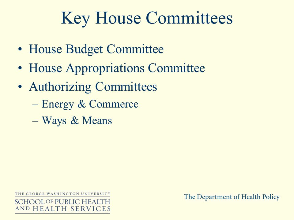Key House Committees House Budget Committee House Appropriations Committee Authorizing Committees –Energy & Commerce –Ways & Means