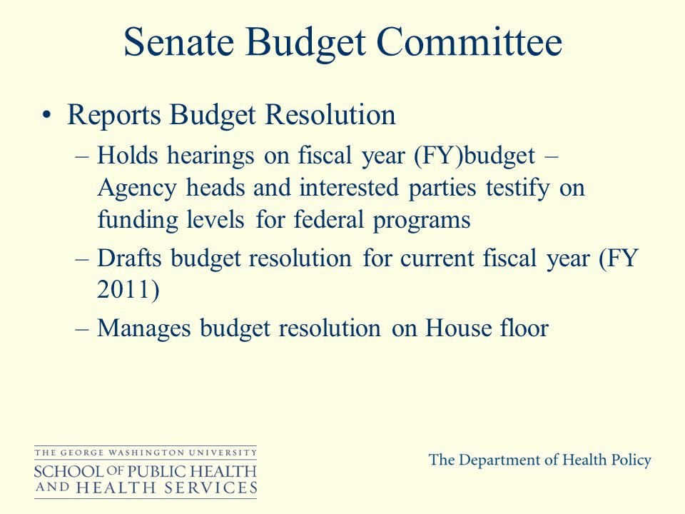 Senate Budget Committee Reports Budget Resolution –Holds hearings on fiscal year (FY)budget – Agency heads and interested parties testify on funding levels for federal programs –Drafts budget resolution for current fiscal year (FY 2011) –Manages budget resolution on House floor
