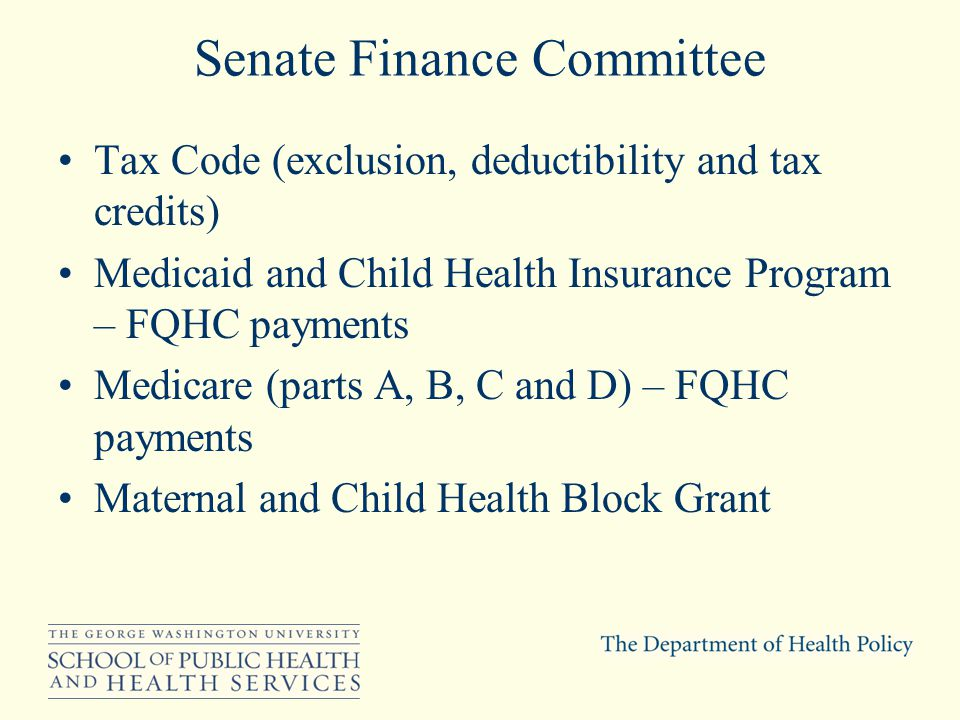 Senate Finance Committee Tax Code (exclusion, deductibility and tax credits) Medicaid and Child Health Insurance Program – FQHC payments Medicare (parts A, B, C and D) – FQHC payments Maternal and Child Health Block Grant