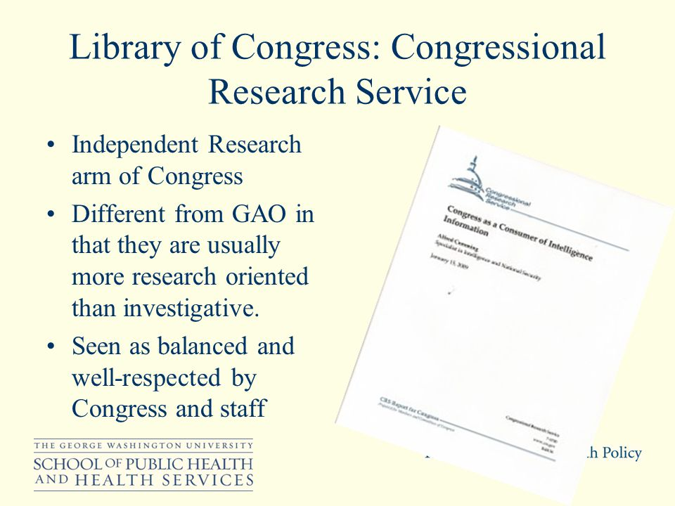 Library of Congress: Congressional Research Service Independent Research arm of Congress Different from GAO in that they are usually more research oriented than investigative.