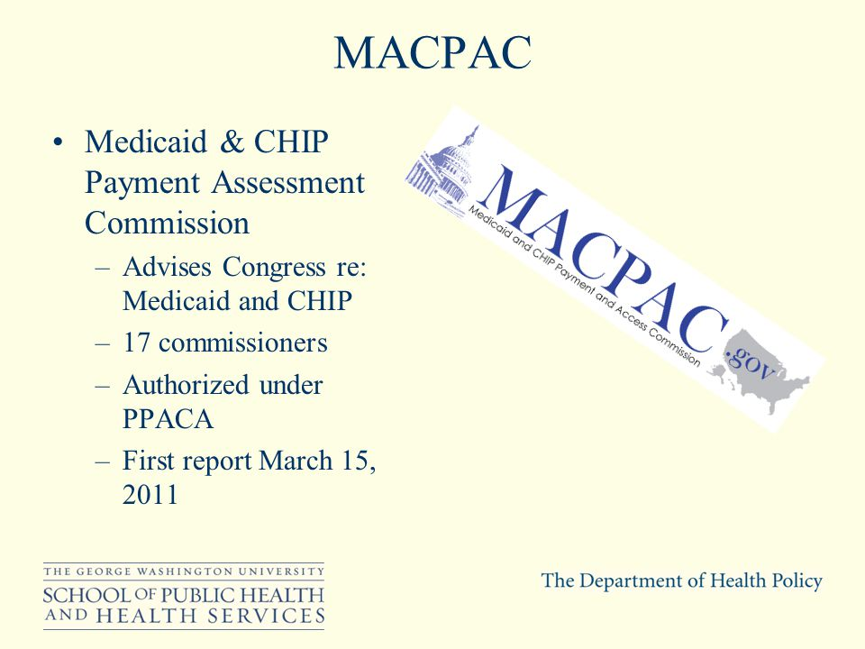 MACPAC Medicaid & CHIP Payment Assessment Commission –Advises Congress re: Medicaid and CHIP –17 commissioners –Authorized under PPACA –First report March 15, 2011