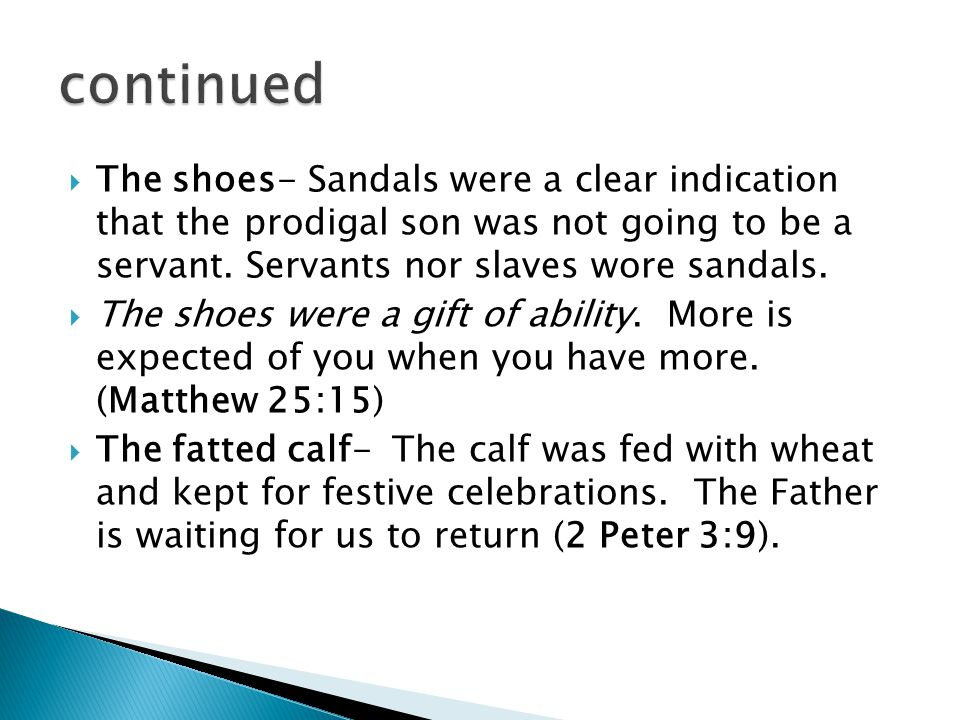The shoes- Sandals were a clear indication that the prodigal son was not going to be a servant. Servants nor slaves wore sandals. The shoes were a gif