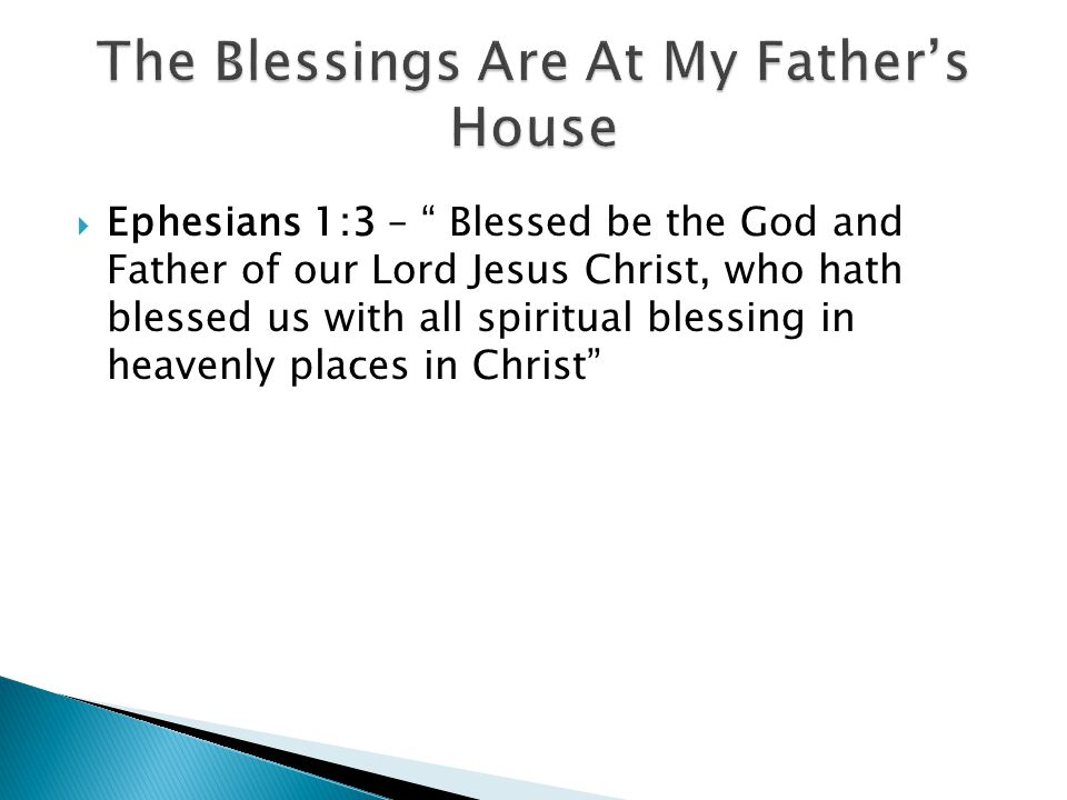 Ephesians 1:3 – Blessed be the God and Father of our Lord Jesus Christ, who hath blessed us with all spiritual blessing in heavenly places in Christ