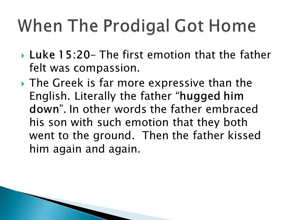 Luke 15:20- The first emotion that the father felt was compassion. The Greek is far more expressive than the English. Literally the father hugged him