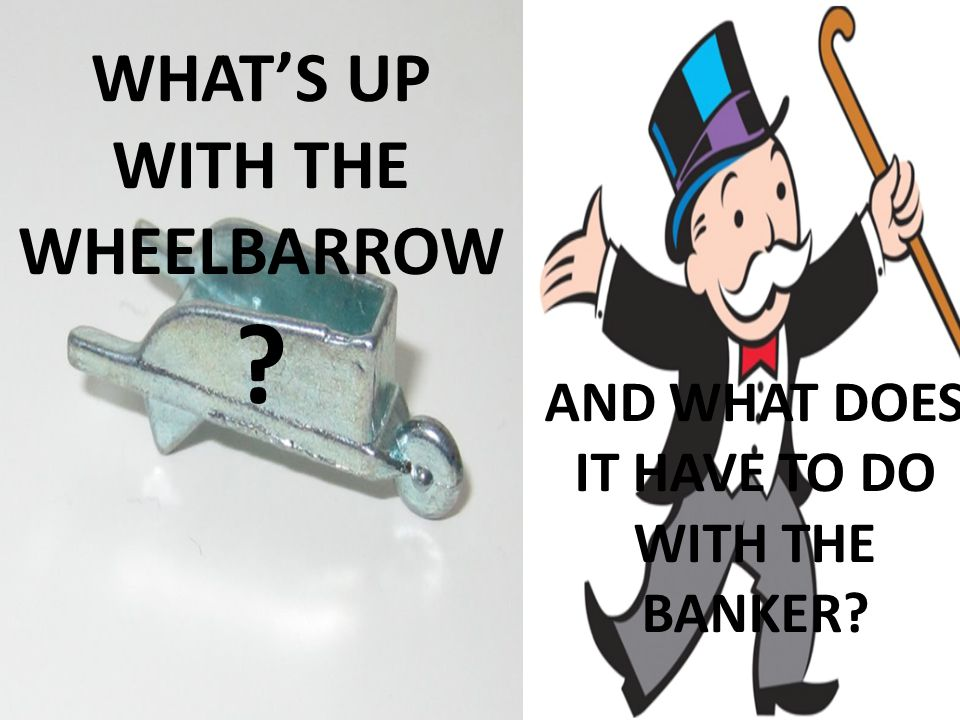 WHATS UP WITH THE WHEELBARROW ? AND WHAT DOES IT HAVE TO DO WITH THE BANKER?
