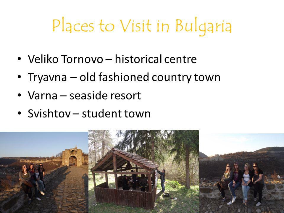 Places to Visit in Bulgaria Veliko Tornovo – historical centre Tryavna – old fashioned country town Varna – seaside resort Svishtov – student town