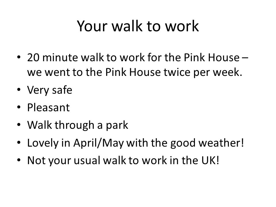 Your walk to work 20 minute walk to work for the Pink House – we went to the Pink House twice per week.