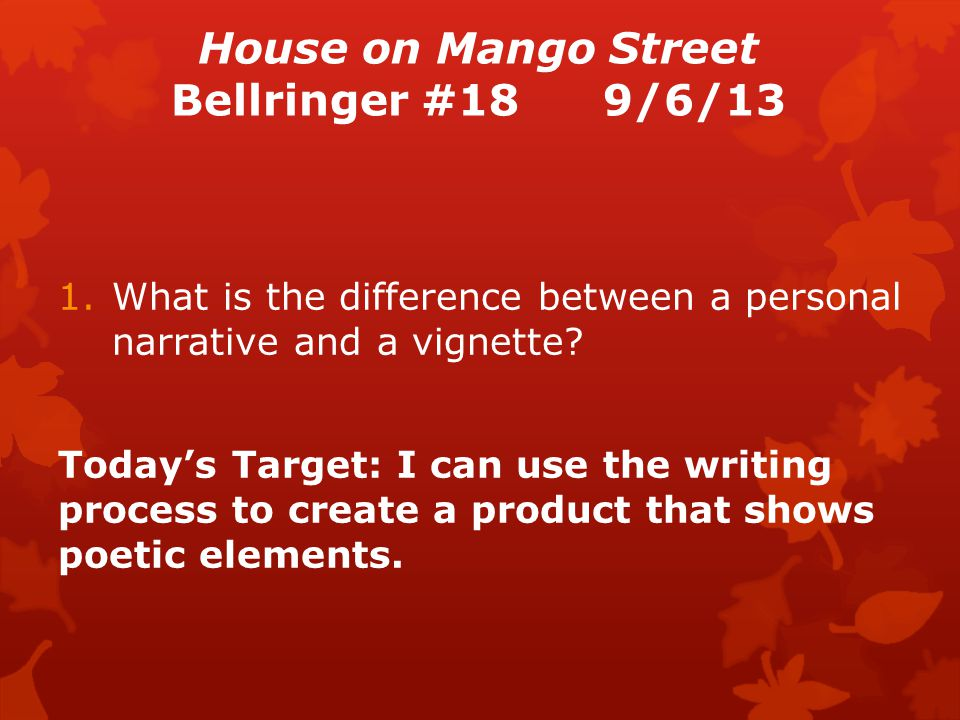 House on Mango Street Bellringer #189/6/13 1.What is the difference between a personal narrative and a vignette.