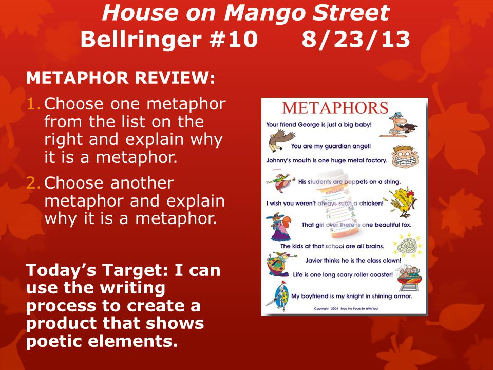 House on Mango Street Bellringer #108/23/13 METAPHOR REVIEW: 1.Choose one metaphor from the list on the right and explain why it is a metaphor.