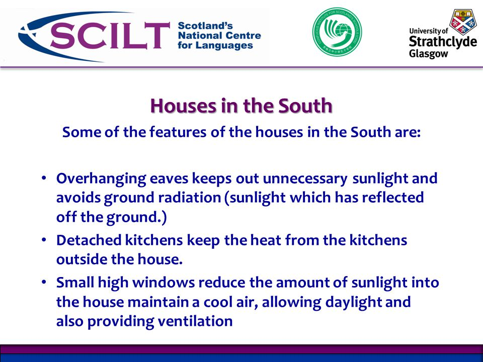 Houses in the South Some of the features of the houses in the South are: Overhanging eaves keeps out unnecessary sunlight and avoids ground radiation (sunlight which has reflected off the ground.) Detached kitchens keep the heat from the kitchens outside the house.