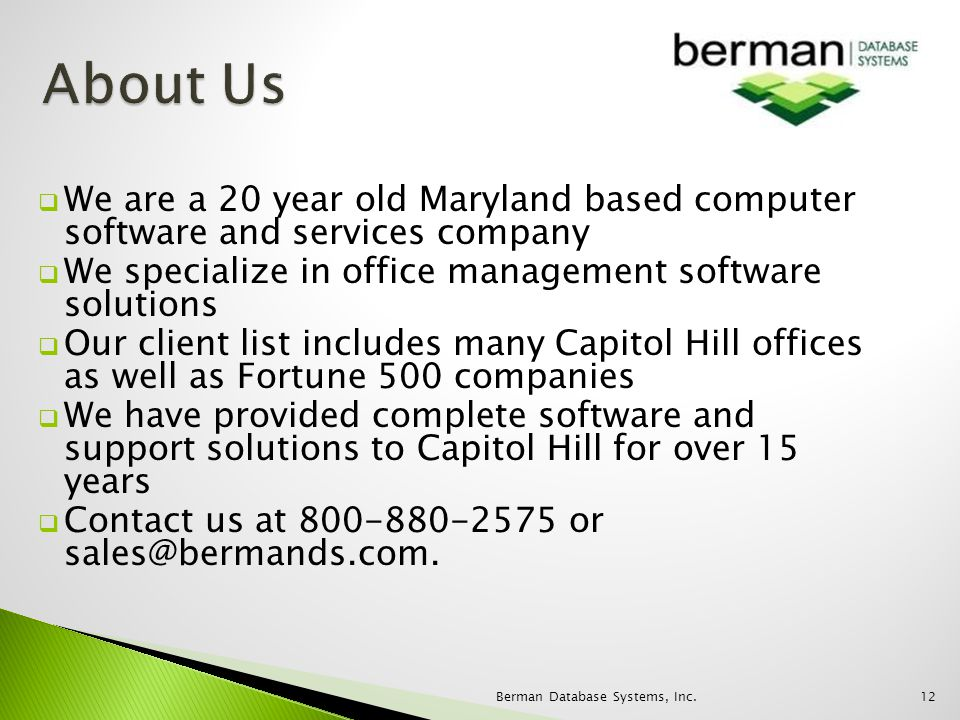We are a 20 year old Maryland based computer software and services company We specialize in office management software solutions Our client list includes many Capitol Hill offices as well as Fortune 500 companies We have provided complete software and support solutions to Capitol Hill for over 15 years Contact us at 800-880-2575 or sales@bermands.com.