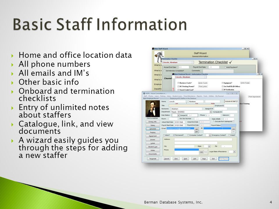 Home and office location data All phone numbers All emails and IMs Other basic info Onboard and termination checklists Entry of unlimited notes about staffers Catalogue, link, and view documents A wizard easily guides you through the steps for adding a new staffer 4Berman Database Systems, Inc.