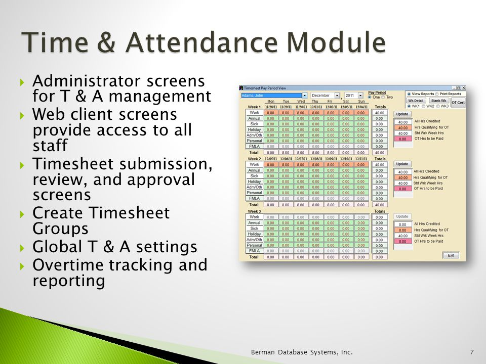 Administrator screens for T & A management Web client screens provide access to all staff Timesheet submission, review, and approval screens Create Timesheet Groups Global T & A settings Overtime tracking and reporting 7Berman Database Systems, Inc.