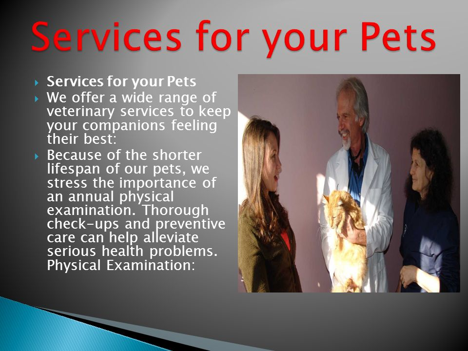 Services for your Pets We offer a wide range of veterinary services to keep your companions feeling their best: Because of the shorter lifespan of our
