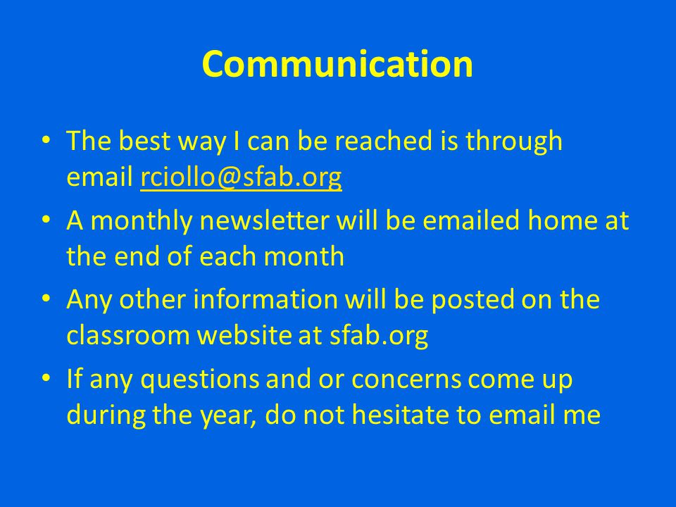 Communication The best way I can be reached is through email rciollo@sfab.orgrciollo@sfab.org A monthly newsletter will be emailed home at the end of