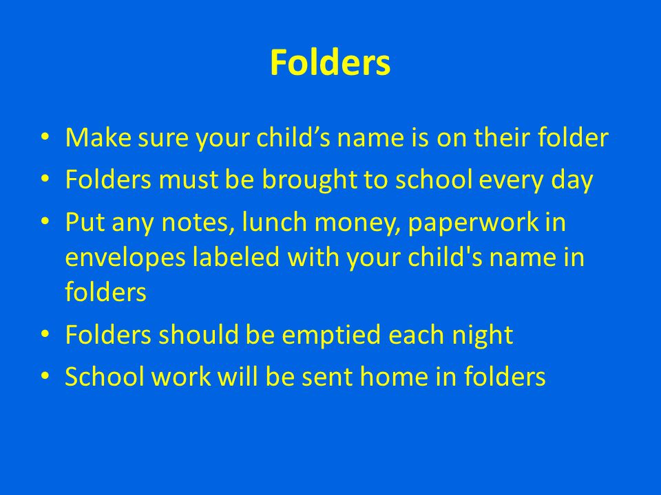 Folders Make sure your childs name is on their folder Folders must be brought to school every day Put any notes, lunch money, paperwork in envelopes l