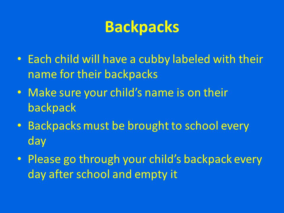 Backpacks Each child will have a cubby labeled with their name for their backpacks Make sure your childs name is on their backpack Backpacks must be b