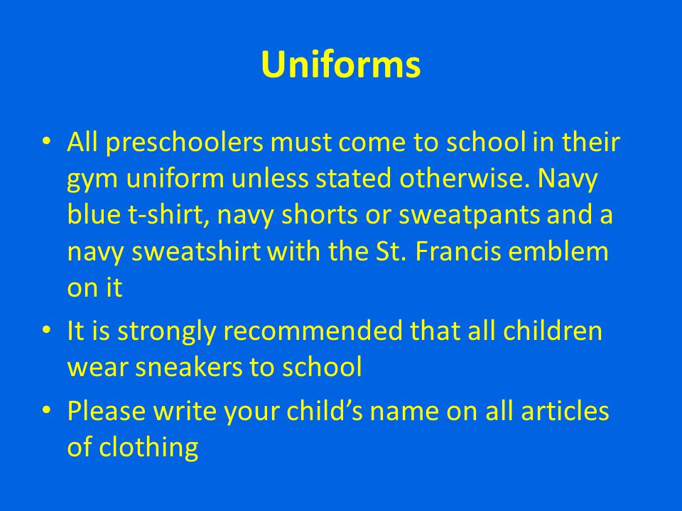 Uniforms All preschoolers must come to school in their gym uniform unless stated otherwise. Navy blue t-shirt, navy shorts or sweatpants and a navy sw