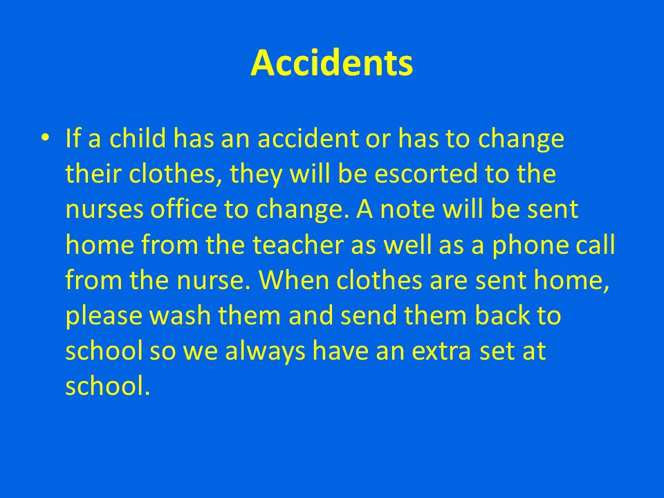 Accidents If a child has an accident or has to change their clothes, they will be escorted to the nurses office to change. A note will be sent home fr