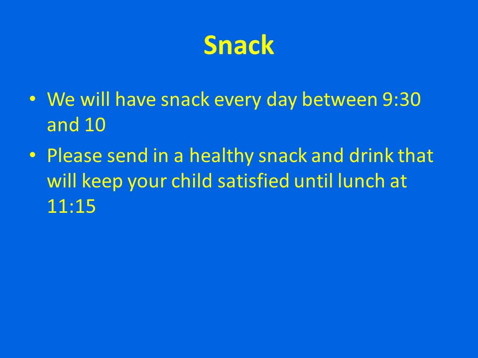 Snack We will have snack every day between 9:30 and 10 Please send in a healthy snack and drink that will keep your child satisfied until lunch at 11: