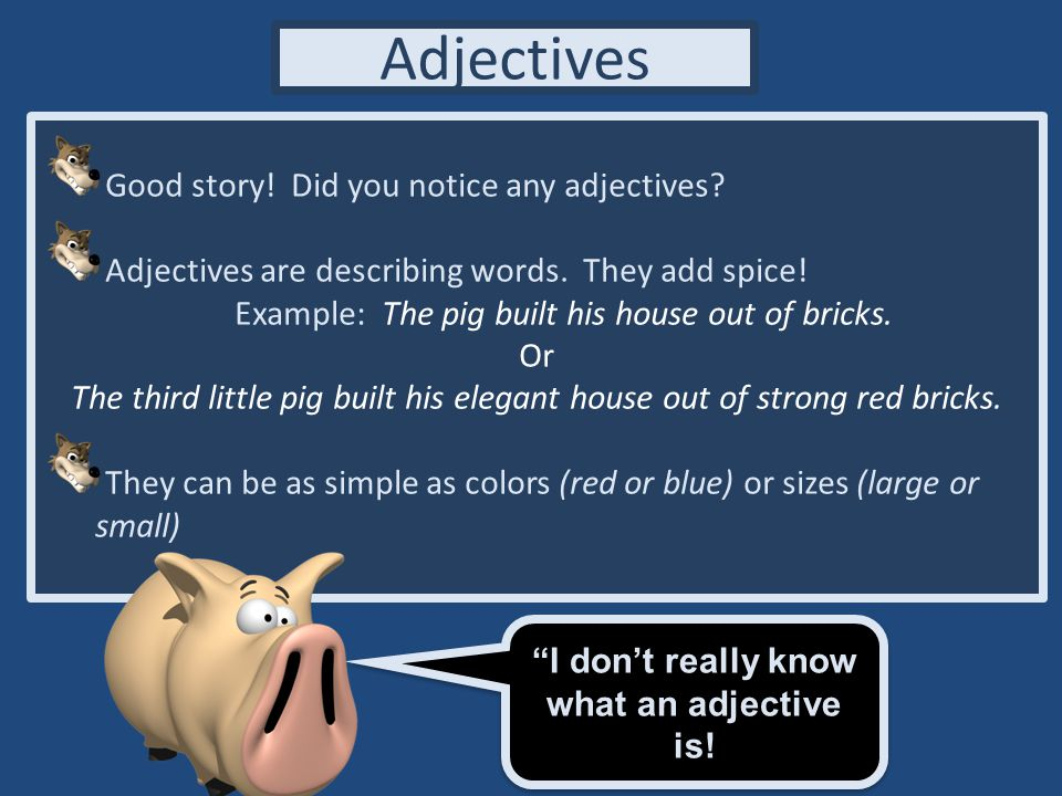 Adjectives Adjectives modify (or change) Nouns.Example – The enormous, red house.