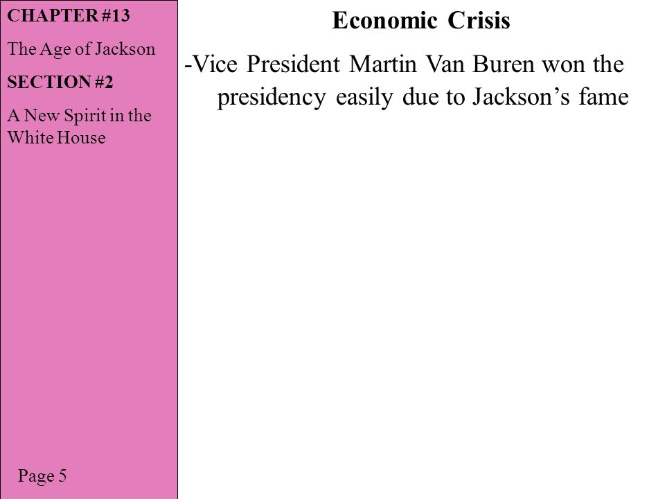 -Vice President Martin Van Buren won the presidency easily due to Jacksons fame Page 5 Economic Crisis CHAPTER #13 The Age of Jackson SECTION #2 A New